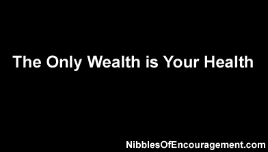 The only wealth is your health